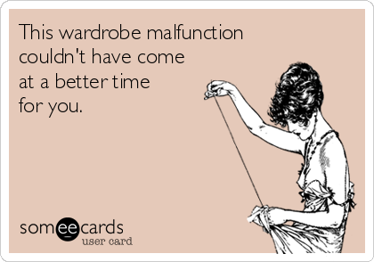 This wardrobe malfunction  couldn't have come at a better time  for you.
