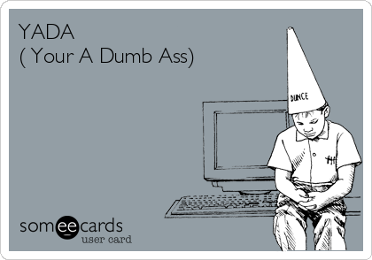 YADA ( Your A Dumb Ass)