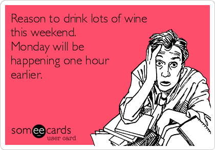 Reason to drink lots of wine this weekend. Monday will be happening one hour earlier.