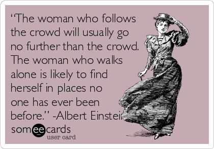 """The woman who follows the crowd will usually go no further than the crowd. The woman who walks alone is likely to find herself in places no one has ever been before."" -Albert Einstein-"
