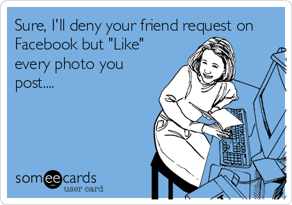 """Sure, I'll deny your friend request on Facebook but """"Like"""" every photo you post...."""