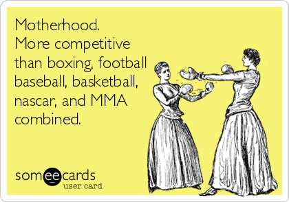 Motherhood. More competitive than boxing, football baseball, basketball, nascar, and MMA  combined.