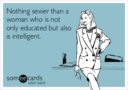 Nothing sexier than a woman who is not  only educated but also is intelligent.