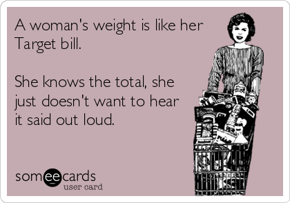 A woman's weight is like her Target bill.    She knows the total, she just doesn't want to hear  it said out loud.