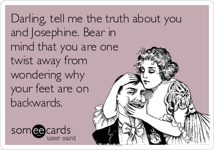 Darling, tell me the truth about you and Josephine. Bear in mind that you are one twist away from wondering why your feet are on backwards.
