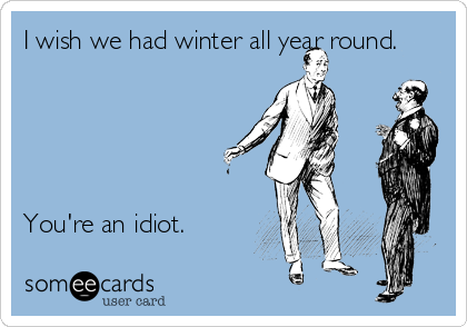 I wish we had winter all year round.      You're an idiot.