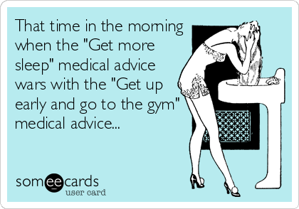 "That time in the morning when the ""Get more sleep"" medical advice wars with the ""Get up early and go to the gym"" medical advice..."