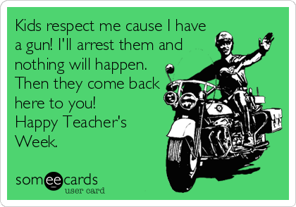 Kids respect me cause I have a gun! I'll arrest them and nothing will happen. Then they come back here to you! Happy Teacher's Week.