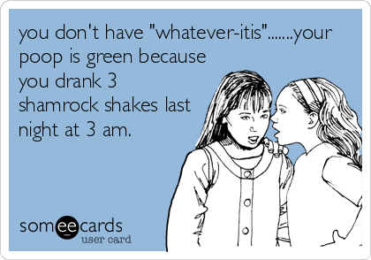 "you don't have ""whatever-itis"".......your poop is green because you drank 3 shamrock shakes last night at 3 am."