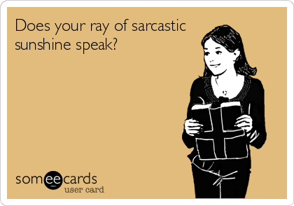 Does your ray of sarcastic  sunshine speak?