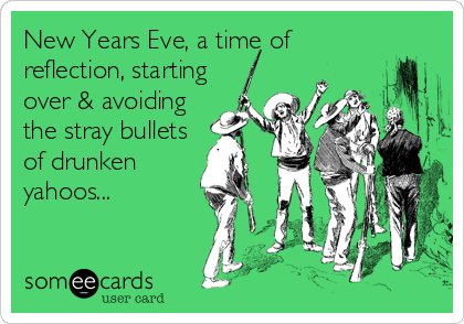 New Years Eve, a time of reflection, starting over & avoiding the stray bullets of drunken yahoos...