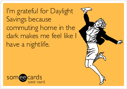 I'm grateful for Daylight Savings because commuting home in the dark makes me feel like I have a nightlife.
