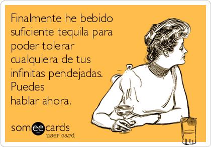 Finalmente he bebido suficiente tequila para poder tolerar cualquiera de tus infinitas pendejadas. Puedes hablar ahora.