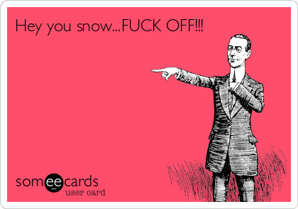 Hey you snow...FUCK OFF!!!