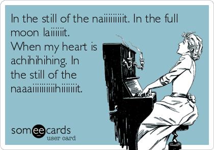 In the still of the naiiiiiiiiit. In the full moon laiiiiiit. When my heart is achihihihing. In  the still of the naaaiiiiiiiiiihiiiiiiit.