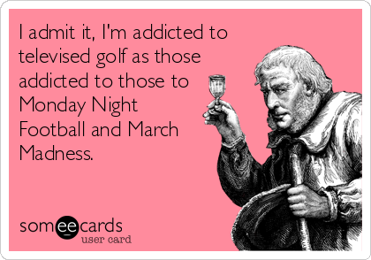 I admit it, I'm addicted to televised golf as those addicted to those to Monday Night Football and March Madness.