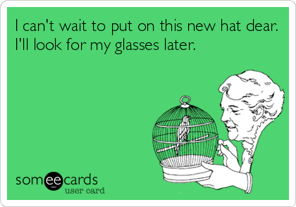 I can't wait to put on this new hat dear. I'll look for my glasses later.