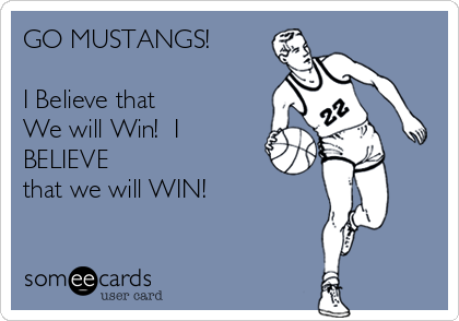 GO MUSTANGS!  I Believe that  We will Win!  I BELIEVE  that we will WIN!