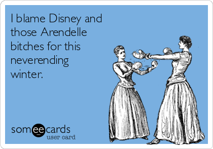 I blame Disney and  those Arendelle bitches for this neverending winter.
