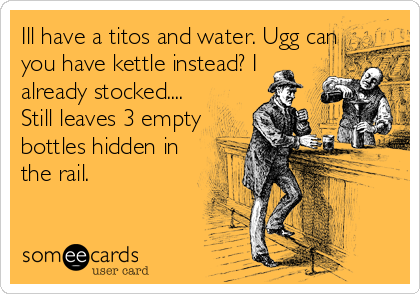 Ill have a titos and water. Ugg can you have kettle instead? I already stocked.... Still leaves 3 empty bottles hidden in the rail.