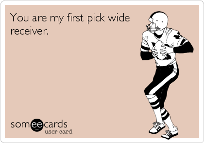 You are my first pick wide receiver.