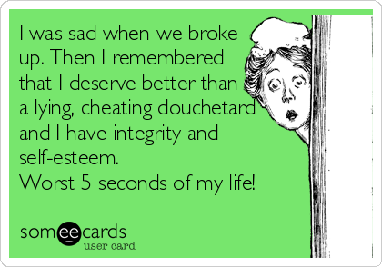 I was sad when we broke up. Then I remembered that I deserve better than a lying, cheating douchetard and I have integrity and self-esteem. Worst 5 seconds of my life!
