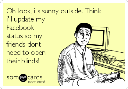 Oh look, its sunny outside. Think i'll update my Facebook status so my friends dont need to open their blinds!