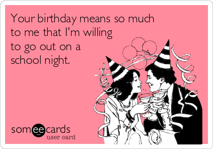 Your birthday means so much to me that I'm willing  to go out on a school night.