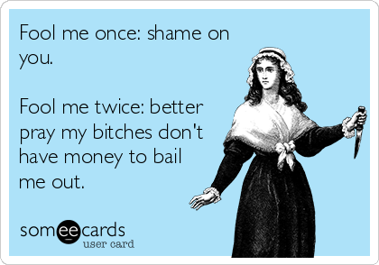 Fool me once: shame on you.   Fool me twice: better pray my bitches don't have money to bail me out.