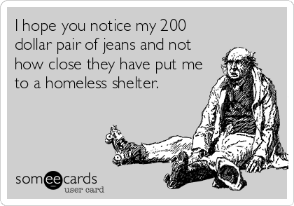 I hope you notice my 200 dollar pair of jeans and not how close they have put me to a homeless shelter.