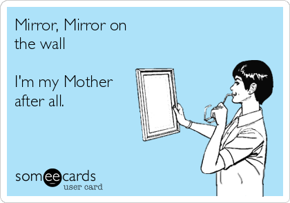 Mirror, Mirror on the wall  I'm my Mother after all.