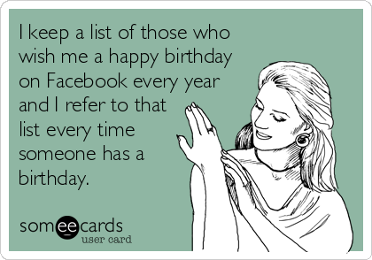 I keep a list of those who wish me a happy birthday on Facebook every year and I refer to that list every time someone has a birthday.