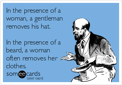 In the presence of a woman, a gentleman removes his hat.  In the presence of a beard, a woman often removes her clothes.
