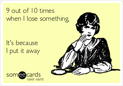 9 out of 10 times when I lose something,   It's because I put it away