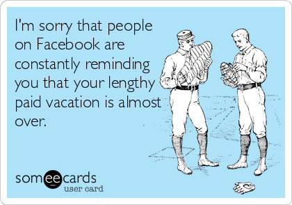 I'm sorry that people on Facebook are constantly reminding you that your lengthy paid vacation is almost over.
