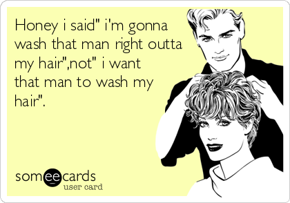 """Honey i said"""" i'm gonna wash that man right outta my hair"""",not"""" i want that man to wash my hair""""."""