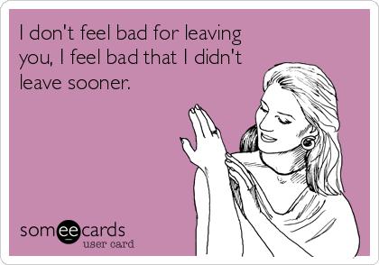 I don't feel bad for leaving you, I feel bad that I didn't leave sooner.