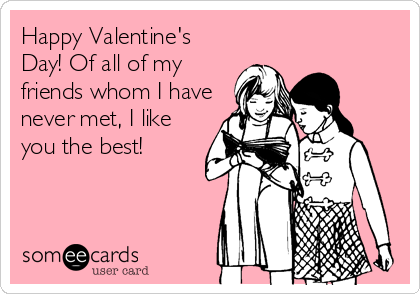 Happy Valentine's Day! Of all of my friends whom I have never met, I like you the best!