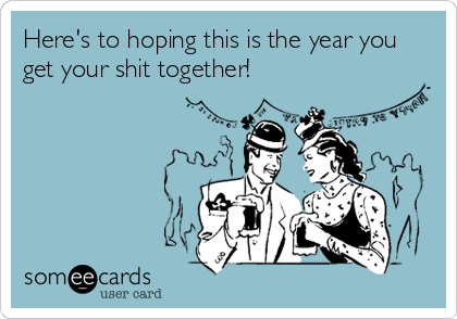 Here's to hoping this is the year you get your shit together!