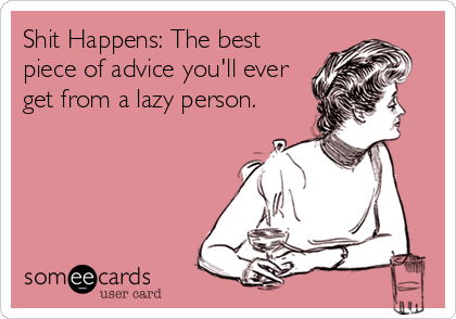 Shit Happens: The best piece of advice you'll ever get from a lazy person.