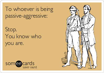 To whoever is being passive-aggressive:  Stop. You know who  you are.