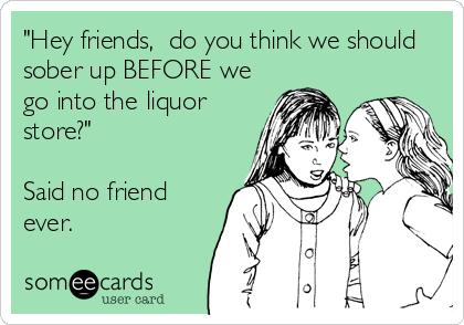 """Hey friends,  do you think we should sober up BEFORE we go into the liquor store?""  Said no friend ever."