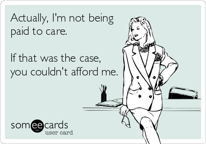 Actually, I'm not being paid to care.    If that was the case, you couldn't afford me.