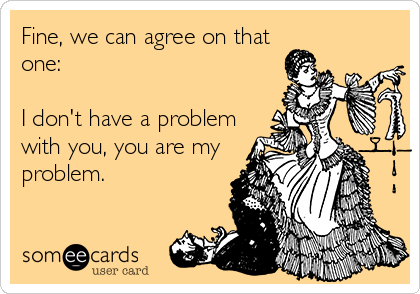 Fine, we can agree on that one:  I don't have a problem with you, you are my problem.