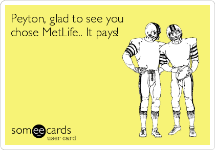 Peyton, glad to see you chose MetLife.. It pays!