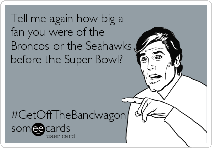 Tell me again how big a fan you were of the Broncos or the Seahawks before the Super Bowl?    #GetOffTheBandwagon