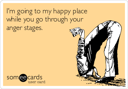 I'm going to my happy place while you go through your anger stages.