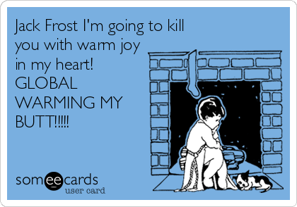 Jack Frost I'm going to kill you with warm joy  in my heart! GLOBAL  WARMING MY BUTT!!!!!