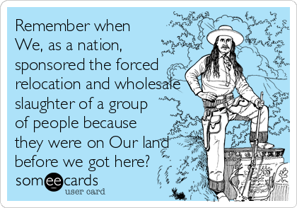 Remember when We, as a nation, sponsored the forced relocation and wholesale slaughter of a group of people because they were on Our land before we got here?