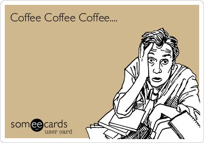 Coffee Coffee Coffee....